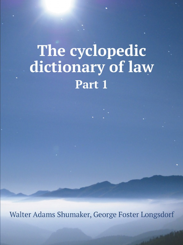 Shumaker, Walter A, George Foster Longsdorf The cyclopedic dictionary of law. Part 1 shumaker walter a george foster longsdorf the cyclopedic dictionary of law part 1