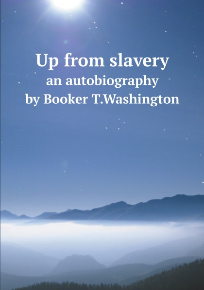 Booker T. Washington Up from slavery. an autobiography by Booker T.Washington booker