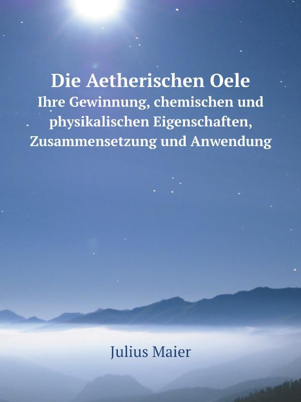 Julius Maier Die Aetherischen Oele. Ihre Gewinnung, chemischen und physikalischen Eigenschaften, Zusammensetzung und Anwendung