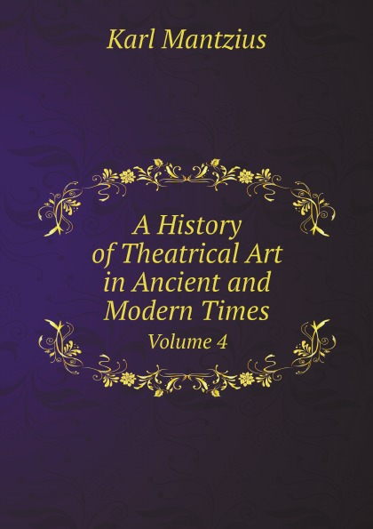 Karl Mantzius A History of Theatrical Art in Ancient and Modern Times. Volume 4 in search of lost times volume 1
