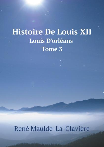 René Maulde-La-Clavière Histoire De Louis XII. Louis D.orleans. Tome 3