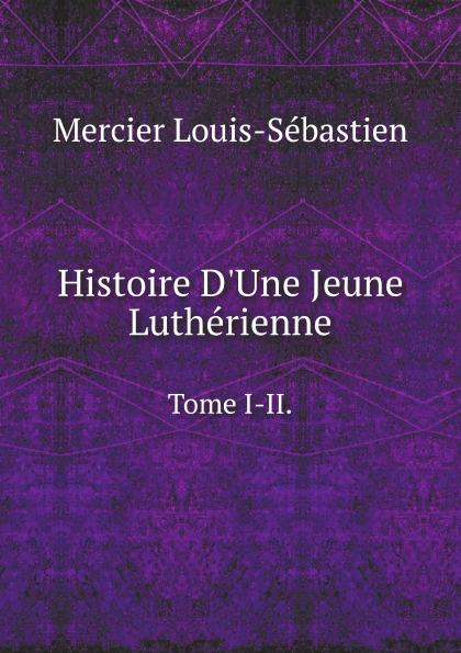 Mercier Louis-Sébastien Histoire D.Une Jeune Lutherienne. Tome I-II.