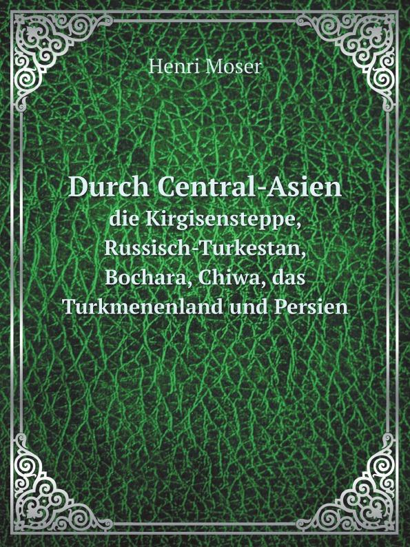 Henri Moser Durch Central-Asien. die Kirgisensteppe, Russisch-Turkestan, Bochara, Chiwa, das Turkmenenland und Persien