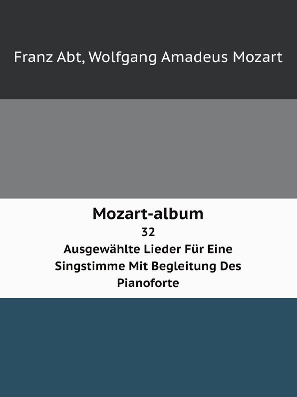 W.A. Mozart, Franz Abt Mozart-album. 32 Ausgewahlte Lieder Fur Eine Singstimme Mit Begleitung Des Pianoforte alexander zemlinsky lieder fur eine singstimme mit pianoforte