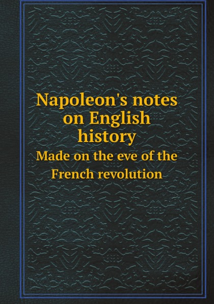 Napoleon I Napoleon.s notes on English history. Made on the eve of the French revolution j c macy young people s illustrated history of music