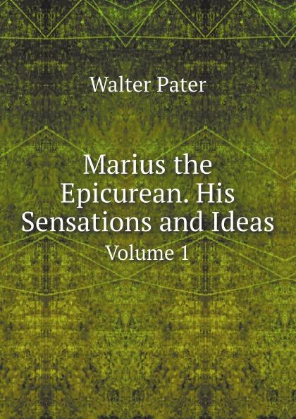 Walter Pater Marius the Epicurean. His Sensations and Ideas. Volume 1 marius the epicurean
