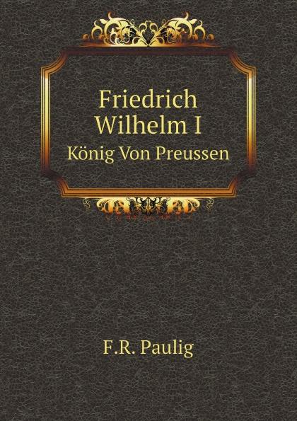 F.R. Paulig Friedrich Wilhelm I. Konig Von Preussen