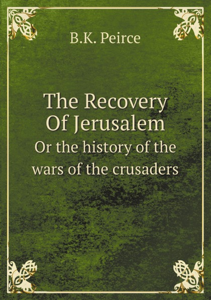 flavius josephus the wars of the jews or the history of the destruction of jerusalem B.K. Peirce The Recovery Of Jerusalem. Or the history of the wars of the crusaders