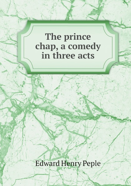 Edward Henry Peple The prince chap, a comedy in three acts