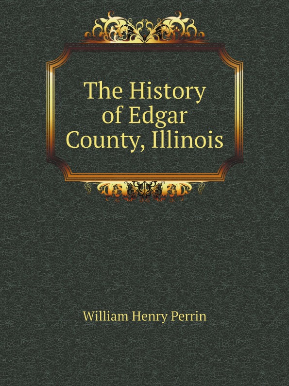 William Henry Perrin The History of Edgar County, Illinois j c macy young people s illustrated history of music
