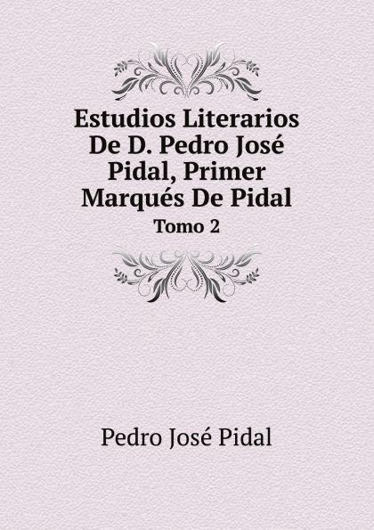 Pedro José Pidal Estudios Literarios De D. Pedro Jose Pidal, Primer Marques De Pidal. Tomo 2 juan josé mosalini