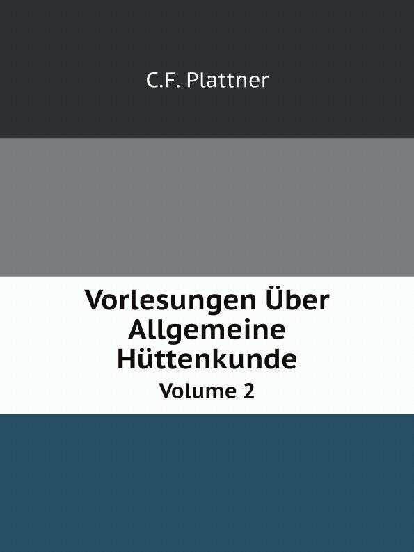 C.F. Plattner Vorlesungen Uber Allgemeine Huttenkunde. Volume 2 carl friedrich plattner vorlesungen uber allgemeine huttenkunde v 1 2