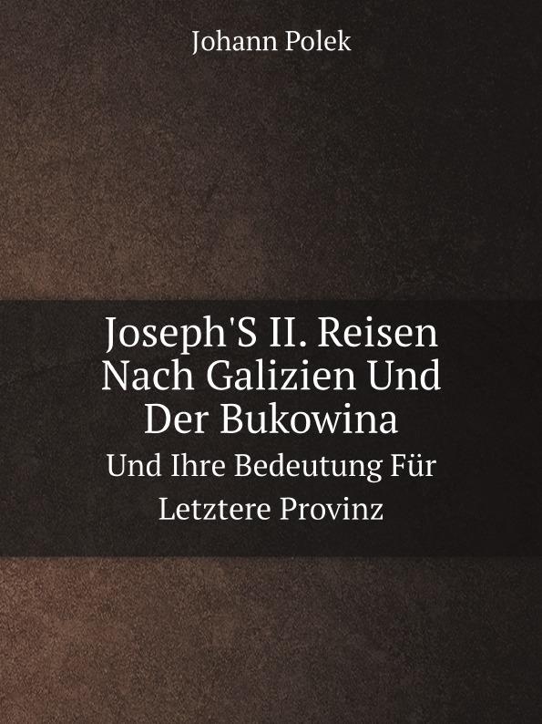 Johann Polek Joseph.S II. Reisen Nach Galizien Und Der Bukowina. Und Ihre Bedeutung Fur Letztere Provinz