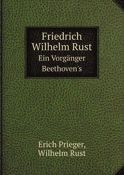 Erich Prieger, Wilhelm Rust Friedrich Wilhelm Rust. Ein Vorganger Beethoven.s