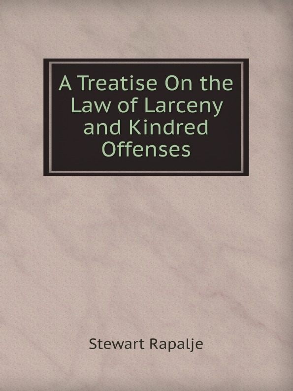 Rapalje Stewart A Treatise On the Law of Larceny and Kindred Offenses rapalje stewart a treatise on the law of larceny and kindred offenses