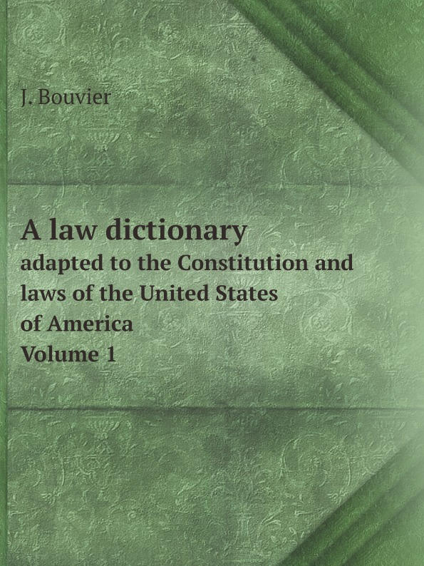Фото - J. Bouvier A law dictionary. adapted to the Constitution and laws of the United States of America. Volume 1 j m beck the constitution of the united states