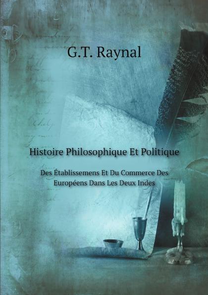 G.T. Raynal Histoire Philosophique Et Politique. Des Etablissemens Et Du Commerce Des Europeens Dans Les Deux Indes