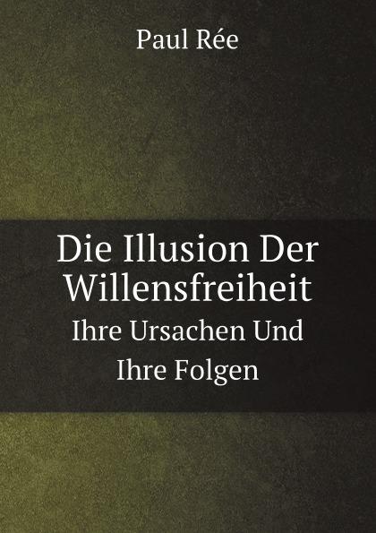 Paul Rée Die Illusion Der Willensfreiheit. Ihre Ursachen Und Ihre Folgen
