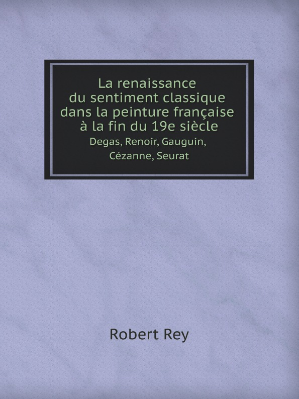 Robert Rey La renaissance du sentiment classique dans la peinture francaise a la fin du 19e siecle. Degas, Renoir, Gauguin, Cezanne, Seurat cezanne portraits