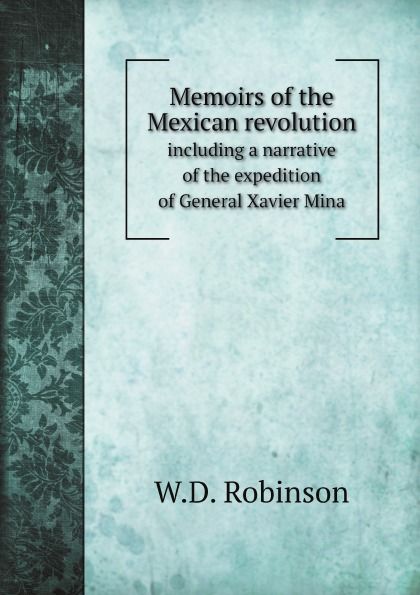 лучшая цена W.D. Robinson Memoirs of the Mexican revolution. including a narrative of the expedition of General Xavier Mina