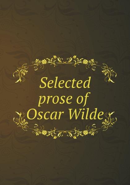 Оскар Уайльд Selected prose of Oscar Wilde оскар уайльд selected poems of oscar wilde
