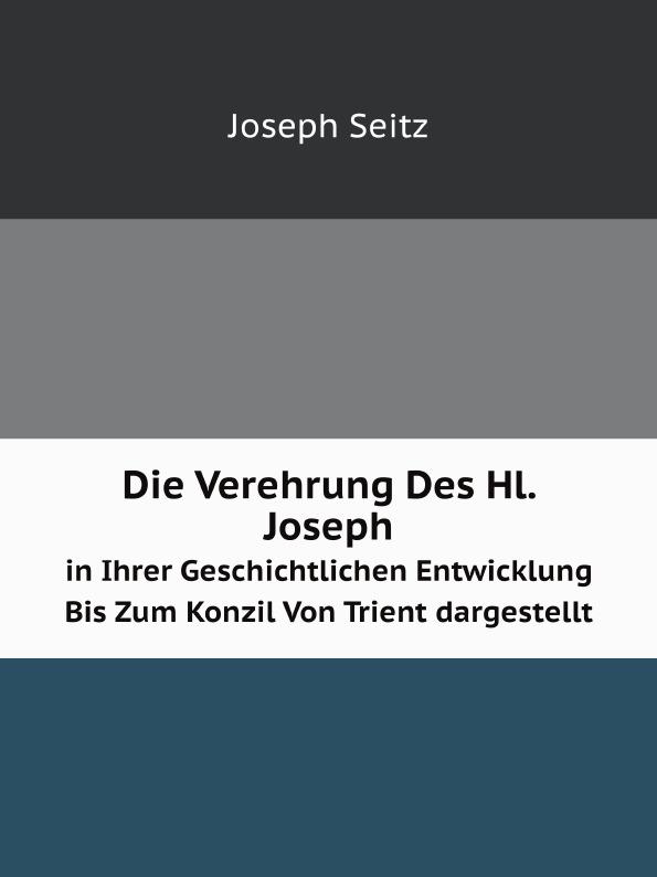 Joseph Seitz Die Verehrung Des Hl. Joseph. in Ihrer Geschichtlichen Entwicklung Bis Zum Konzil Von Trient dargestellt