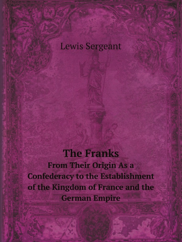 Lewis Sergeant The Franks. From Their Origin As a Confederacy to the Establishment of the Kingdom of France and the German Empire