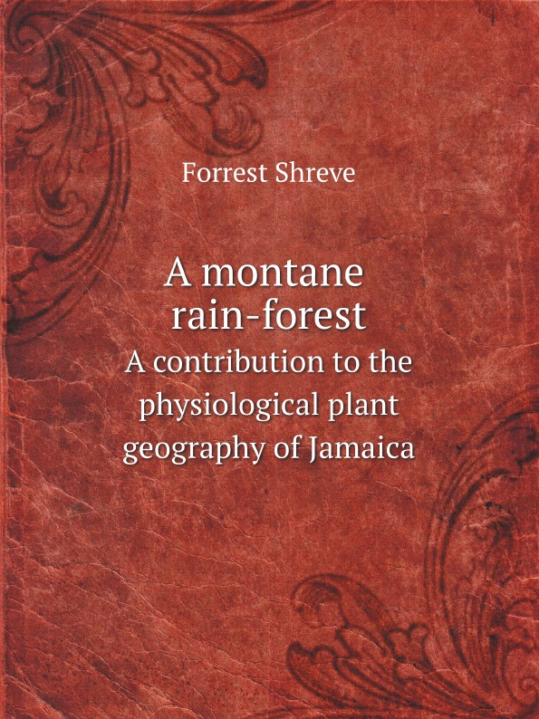 Forrest Shreve A montane rain-forest. A contribution to the physiological plant geography of Jamaica цены