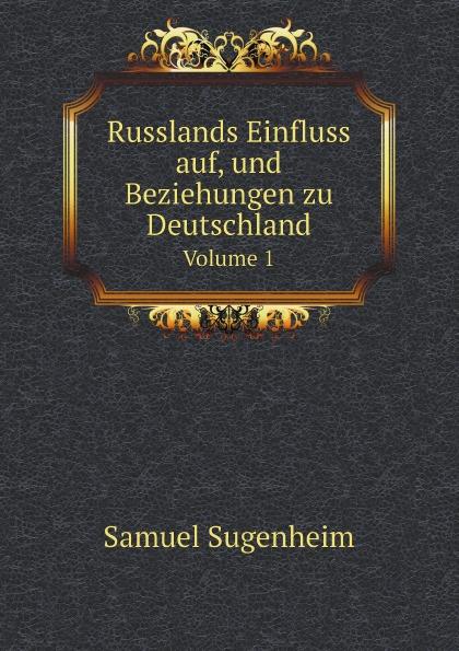 Samuel Sugenheim Russlands Einfluss auf, und Beziehungen zu Deutschland. Volume 1