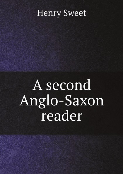 Henry Sweet A second Anglo-Saxon reader henry sweet an anglo saxon reader in prose and verse