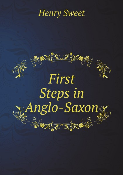 Henry Sweet First Steps in Anglo-Saxon henry sweet an anglo saxon reader in prose and verse