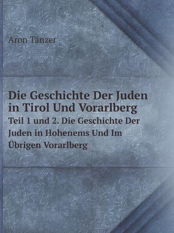 Aron Tänzer Die Geschichte Der Juden in Tirol Und Vorarlberg. Teil 1 und 2. Die Geschichte Der Juden in Hohenems Und Im Ubrigen Vorarlberg nachhaltige architektur in vorarlberg