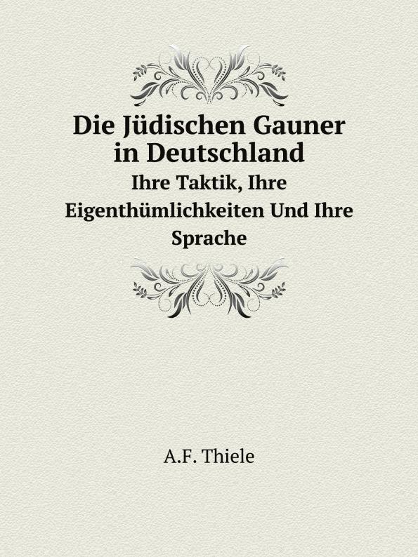 A.F. Thiele Die Judischen Gauner in Deutschland. Ihre Taktik, Ihre Eigenthumlichkeiten Und Ihre Sprache
