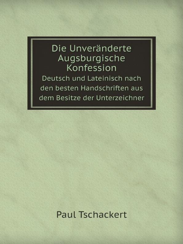 Paul Tschackert Die Unveranderte Augsburgische Konfession. Deutsch und Lateinisch nach den besten Handschriften aus dem Besitze der Unterzeichner