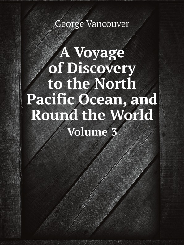 George Vancouver A Voyage of Discovery to the North Pacific Ocean, and Round the World. Volume 3 aeneas anderson a narrative of the british embassy to china in the years 1792 1793 and 1794