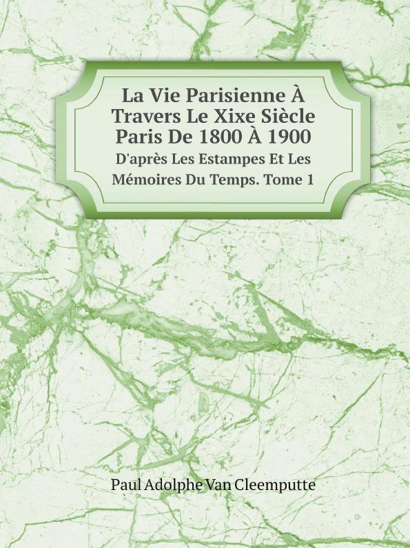 Фото - Paul Adolphe Van Cleemputte La Vie Parisienne A Travers Le Xixe Siecle. Paris De 1800 A 1900. D.apres Les Estampes Et Les Memoires Du Temps. Tome 1 jean paul gaultier le male