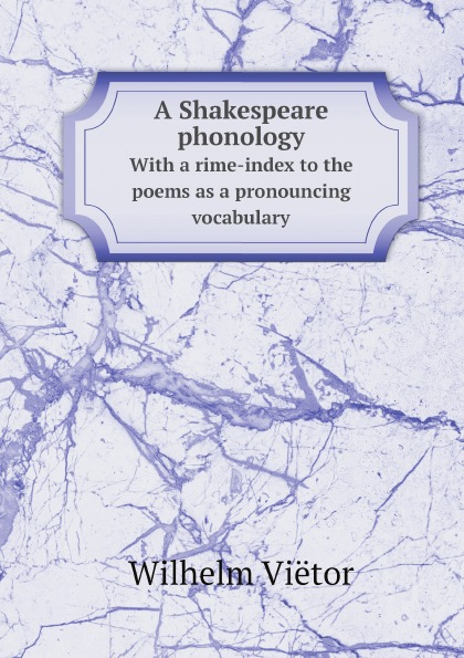 Wilhelm Viëtor A Shakespeare phonology. With a rime-index to the poems as a pronouncing vocabulary shakespeare poems