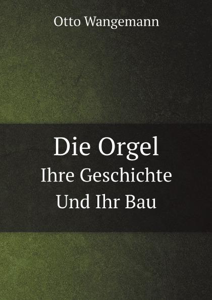 Otto Wangemann Die Orgel. Ihre Geschichte Und Ihr Bau