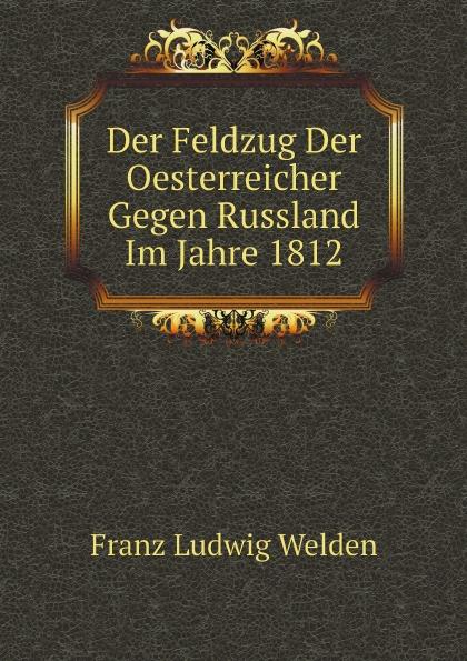Franz Ludwig Welden Der Feldzug Der Oesterreicher Gegen Russland Im Jahre 1812