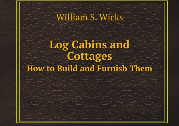 W.S. Wicks Log Cabins and Cottages. How to Build and Furnish Them cabins