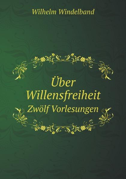 Wilhelm Windelband Uber Willensfreiheit. Zwolf Vorlesungen c f plattner vorlesungen uber allgemeine huttenkunde volume 2