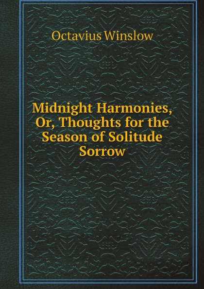 Octavius Winslow Midnight Harmonies, Or, Thoughts for the Season of Solitude Sorrow.