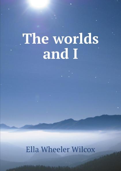 Ella Wheeler Wilcox The worlds and I