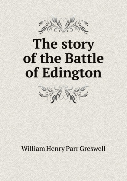 William Henry Parr Greswell The story of the Battle of Edington william parr greswell annals of parisian typography containing an account of the earliest typographical establishments of paris