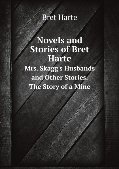лучшая цена Bret Harte Novels and Stories of Bret Harte. Mrs. Skagg.s Husbands and Other Stories. The Story of a Mine