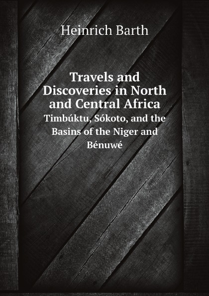 Heinrich Barth Travels and Discoveries in North and Central Africa. Timbuktu, Sokoto, and the Basins of the Niger and Benuwe timbuktu