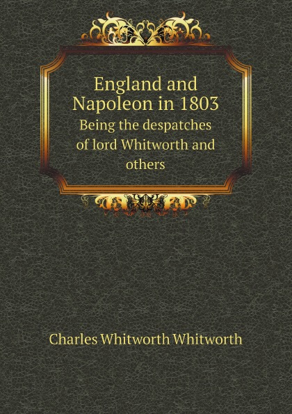 Charles Whitworth Whitworth England and Napoleon in 1803. Being the despatches of lord Whitworth and others lord rosebery napoleon the last phase