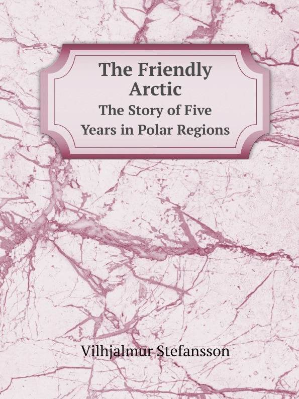 Vilhjalmur Stefansson The Friendly Arctic. The Story of Five Years in Polar Regions