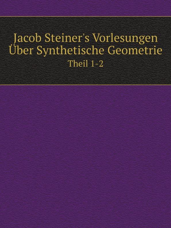 Jakob Steiner Jacob Steiner.s Vorlesungen Uber Synthetische Geometrie. Theil 1-2 c f plattner vorlesungen uber allgemeine huttenkunde volume 2