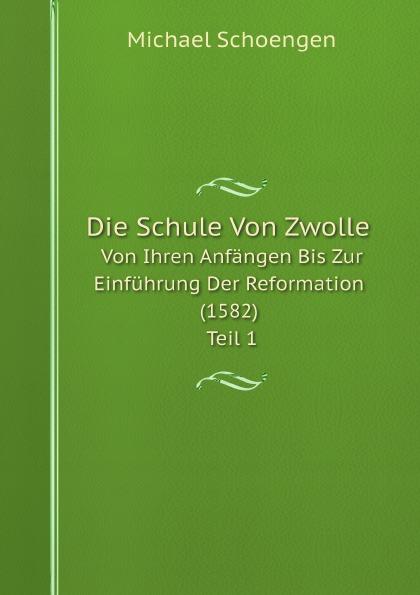 Michael Schoengen Die Schule Von Zwolle. Von Ihren Anfängen Bis Zur Einführung Der Reformation (1582) Teil 1